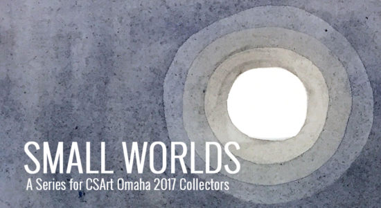 Small Worlds - A series produced for CSArt Omaha 2017 Collectors